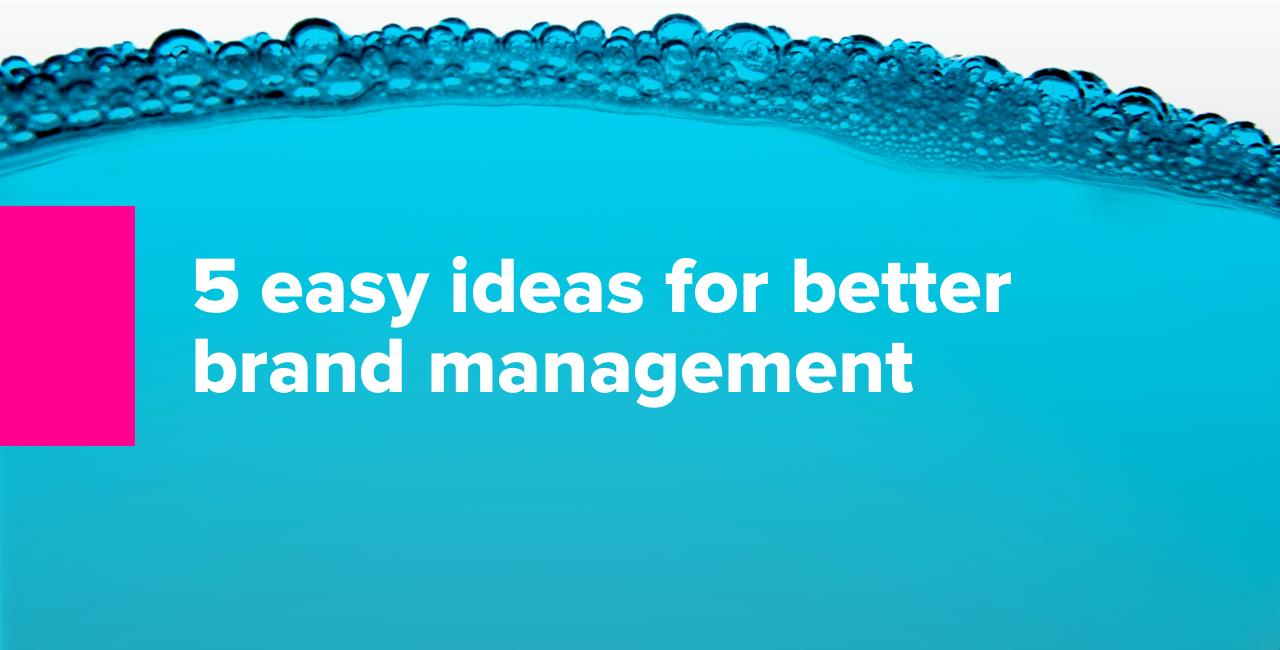 5 easy ideas for better brand management
