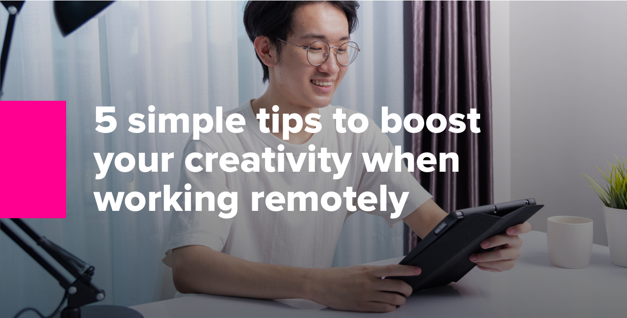 5 simple tips to boost your creativity when working remotely