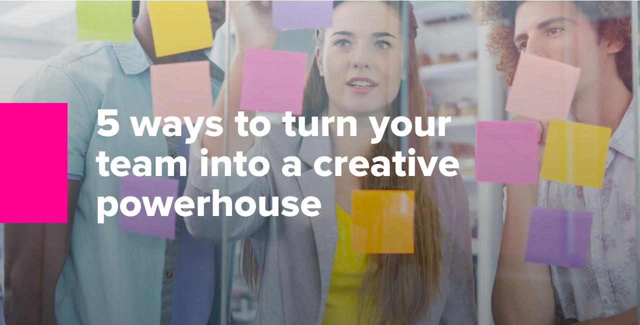 5 ways to turn your team into a creative powerhouse