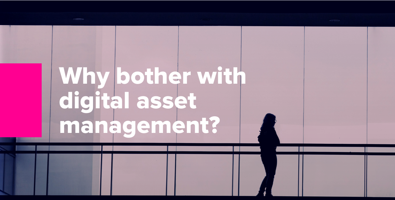 Why bother with digital asset management?